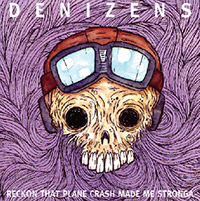 Denizens - Reckon That Plane Crash Made Me Stronga